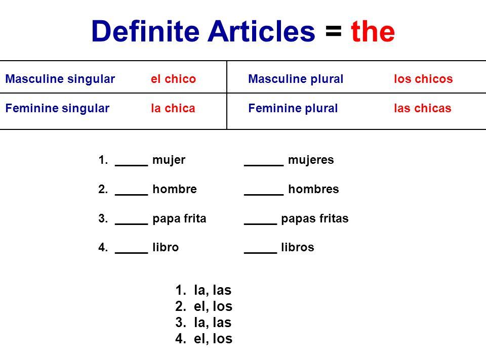 Definite Articles = the Masculine singularel chicoMasculine plurallos chicos Feminine singularla chicaFeminine plurallas chicas 1. _____ mujer______ m