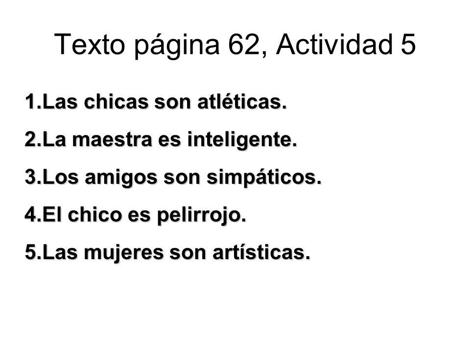 Texto página 62, Actividad 5 1.Las chicas son atléticas. 2.La maestra es inteligente. 3.Los amigos son simpáticos. 4.El chico es pelirrojo. 5.Las muje