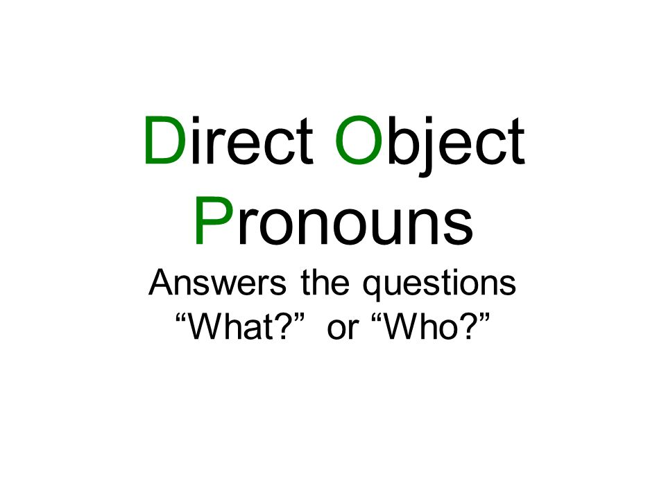 Direct Object Pronouns Answers the questions What? or Who?