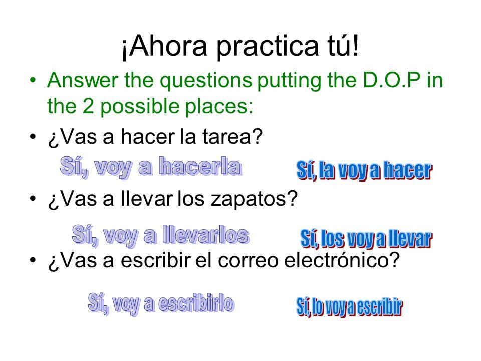 ¡Ahora practica tú! Answer the questions putting the D.O.P in the 2 possible places: ¿Vas a hacer la tarea? ¿Vas a llevar los zapatos? ¿Vas a escribir