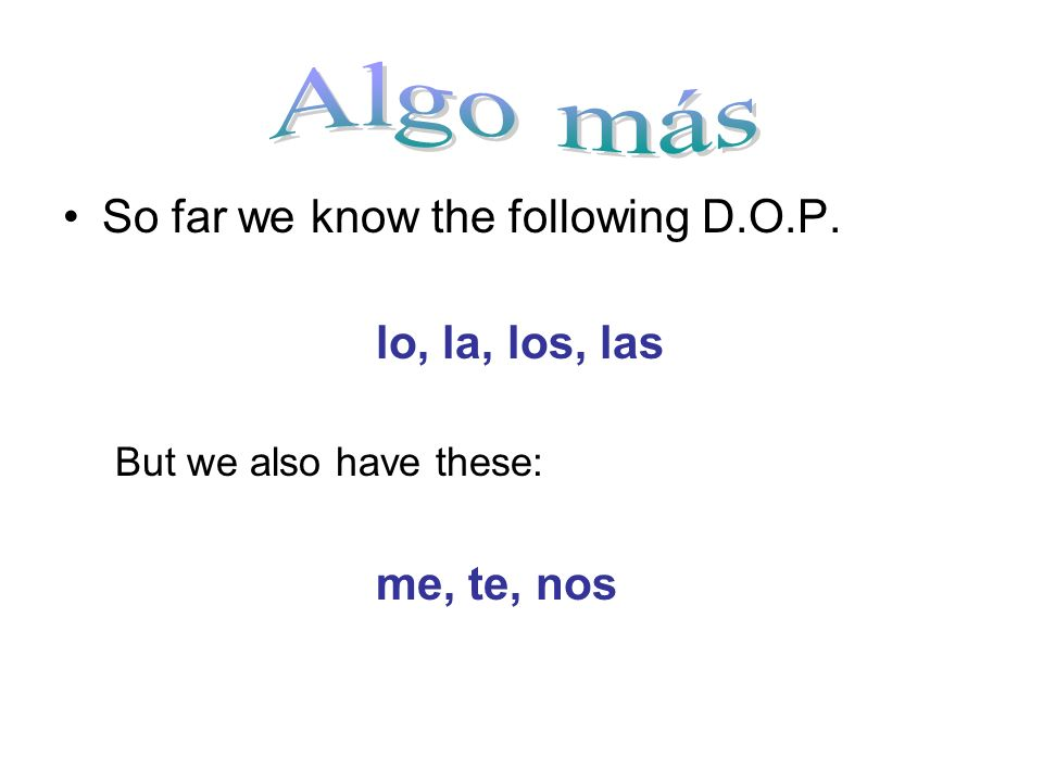 So far we know the following D.O.P. lo, la, los, las But we also have these: me, te, nos