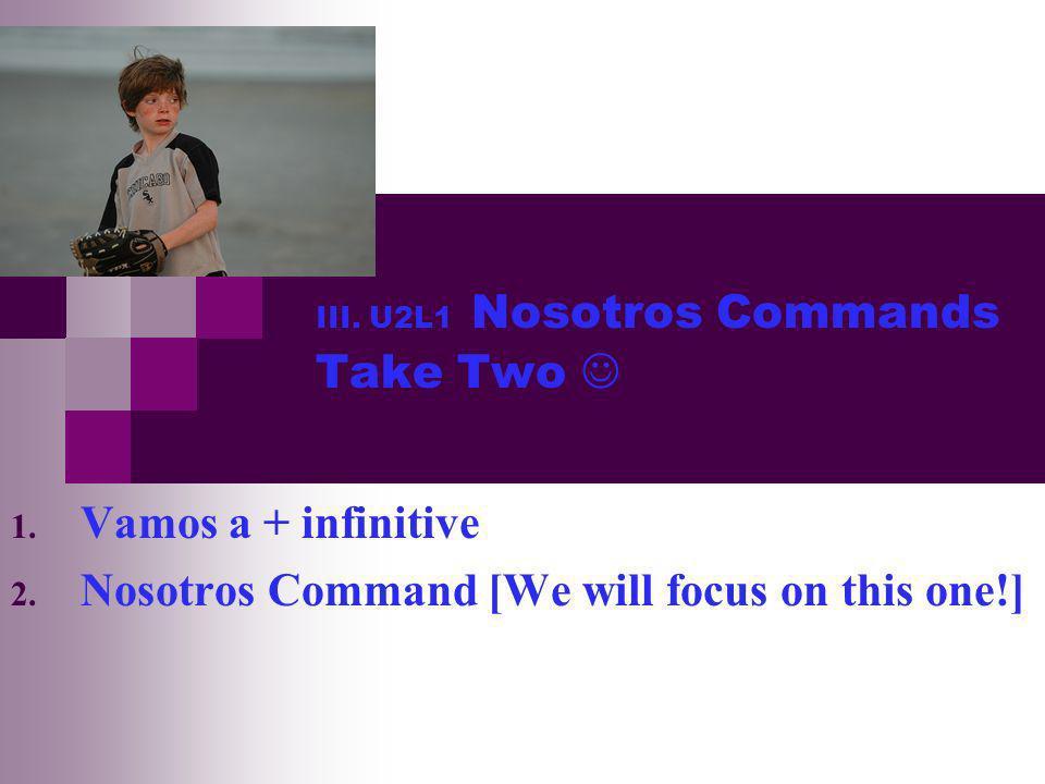 III.U2L1 Nosotros Commands Take Two 1. Vamos a + infinitive 2.