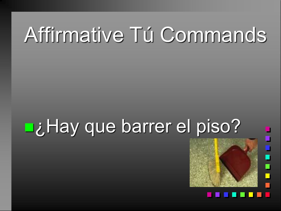 Affirmative Tú Commands n Sí, ¡haz la cama! n Now with a pronoun n Sí, ¡hazla!