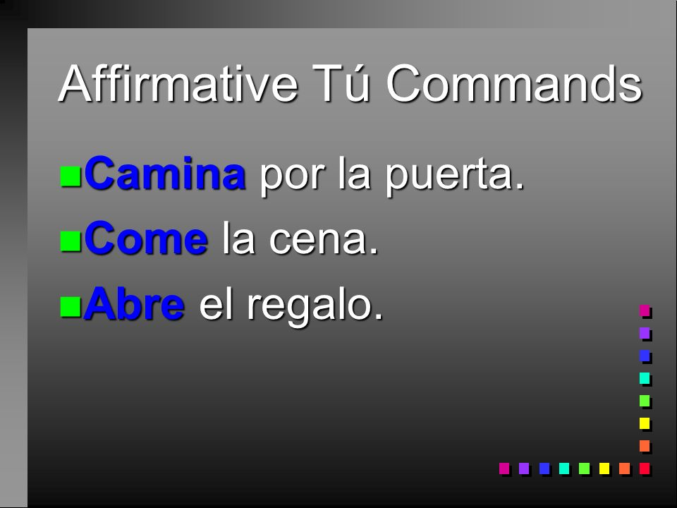 n Use affirmative tú commands to someone you address as tú.