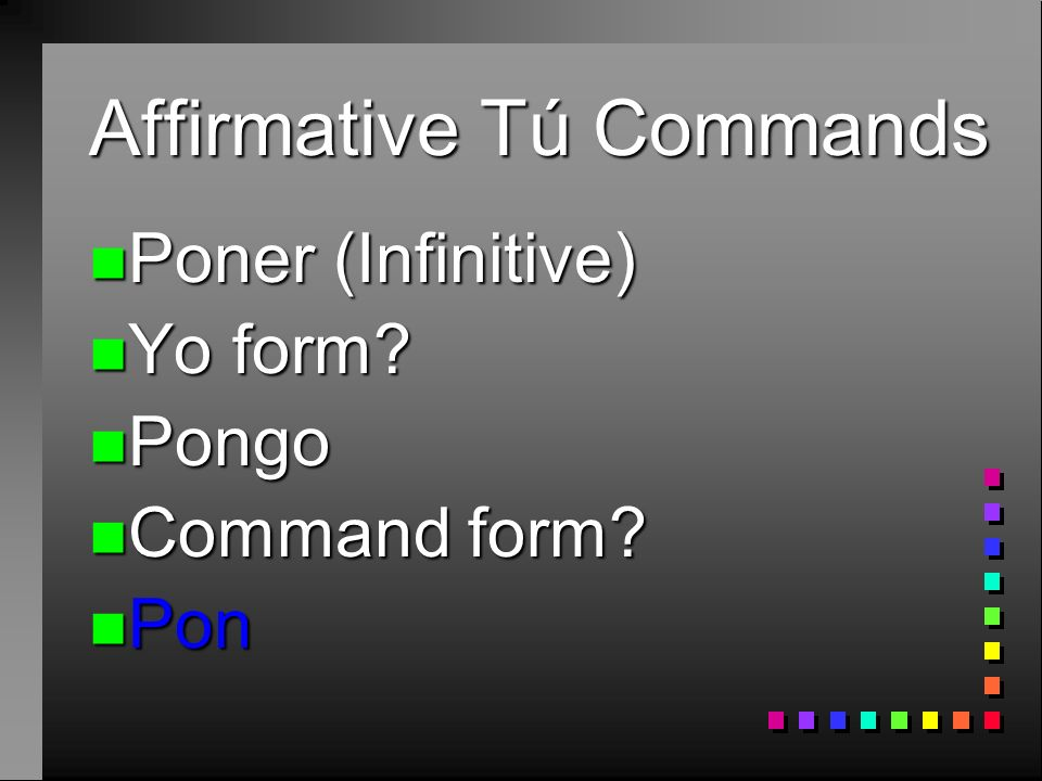 Affirmative Tú Commands n To form many of these commands, take the yo form of the present tense and drop the -go: