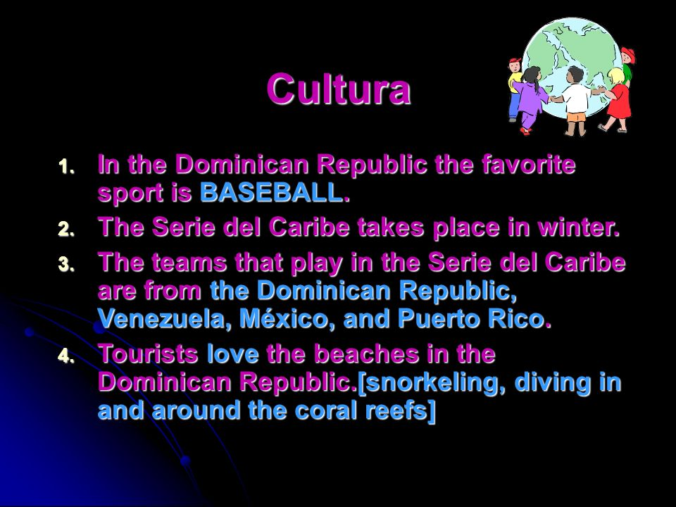 Cultura 1. In the Dominican Republic the favorite sport is soccer. 2. The Serie del Caribe takes place in winter. 3. The teams that play in the Serie