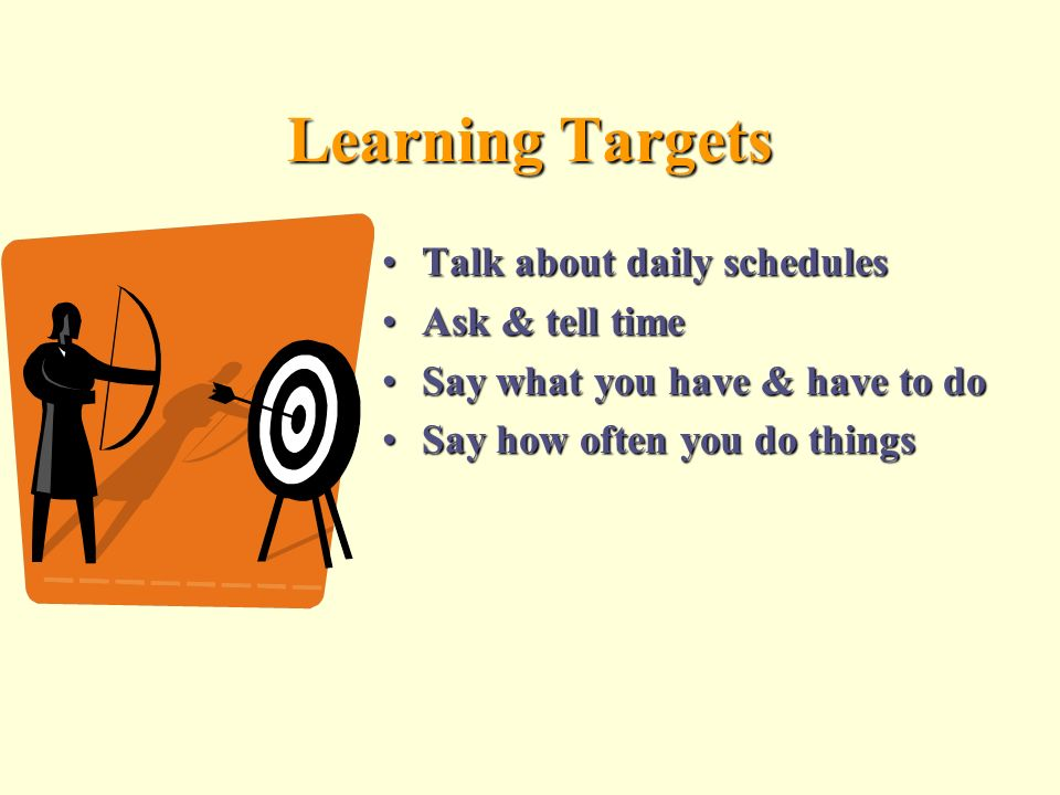 Learning Targets Talk about daily schedulesTalk about daily schedules Ask & tell timeAsk & tell time Say what you have & have to doSay what you have & have to do Say how often you do thingsSay how often you do things