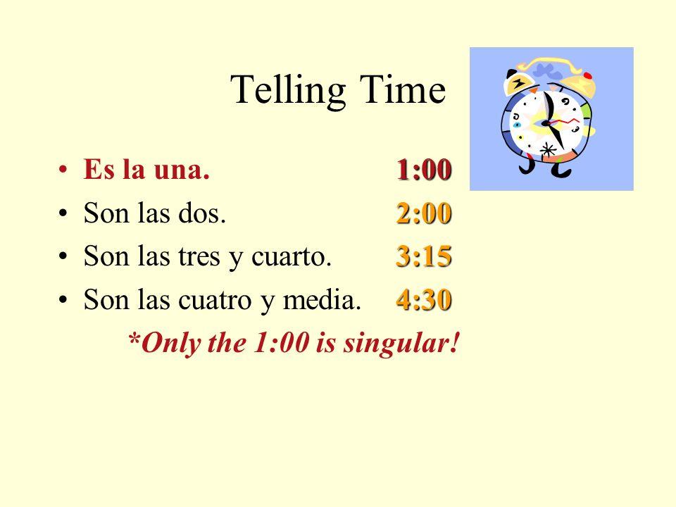 Telling Time 1:00Es la una.1:00 2:00Son las dos.2:00 3:15Son las tres y cuarto.3:15 4:30Son las cuatro y media.4:30 *Only the 1:00 is singular!