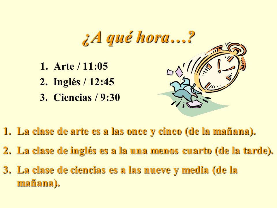 ¿A qué hora….1. Arte / 11:05 2. Inglés / 12:45 3.