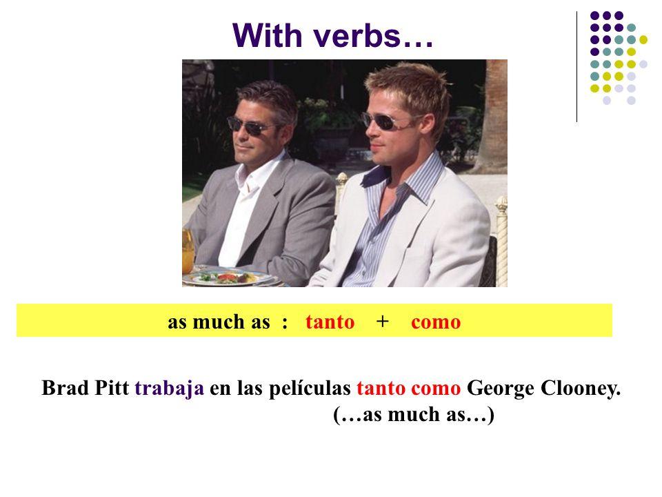 With verbs… as much as : tanto + como Brad Pitt trabaja en las películas tanto como George Clooney.