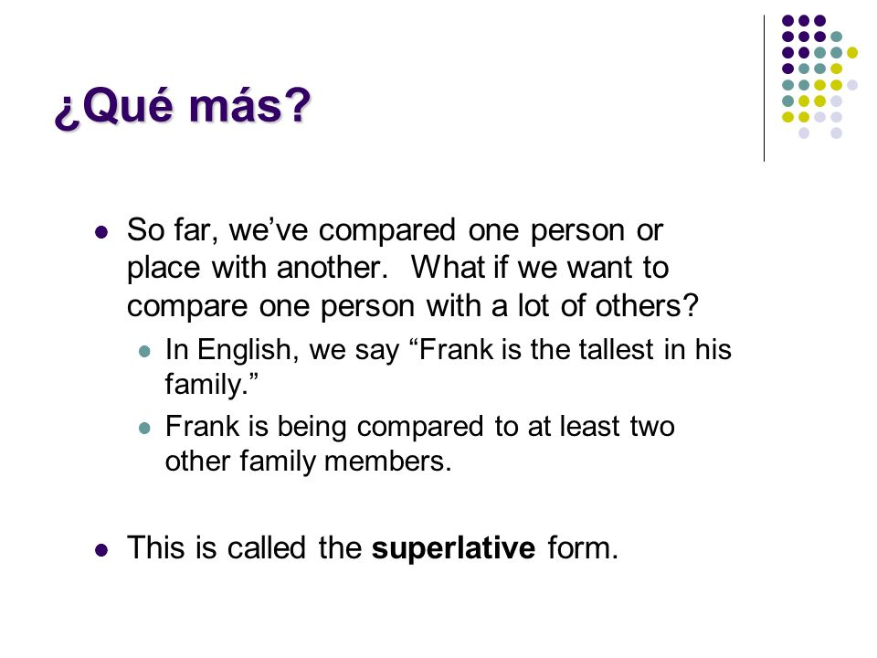 ¿Qué más.So far, weve compared one person or place with another.