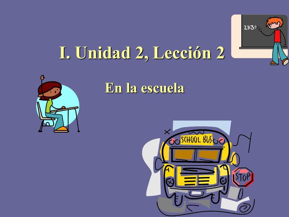 I. Unidad 2, Lección 2 En la escuela