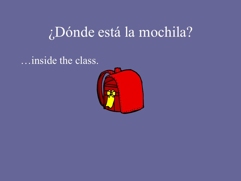 ¿Dónde está la mochila? …inside the class.