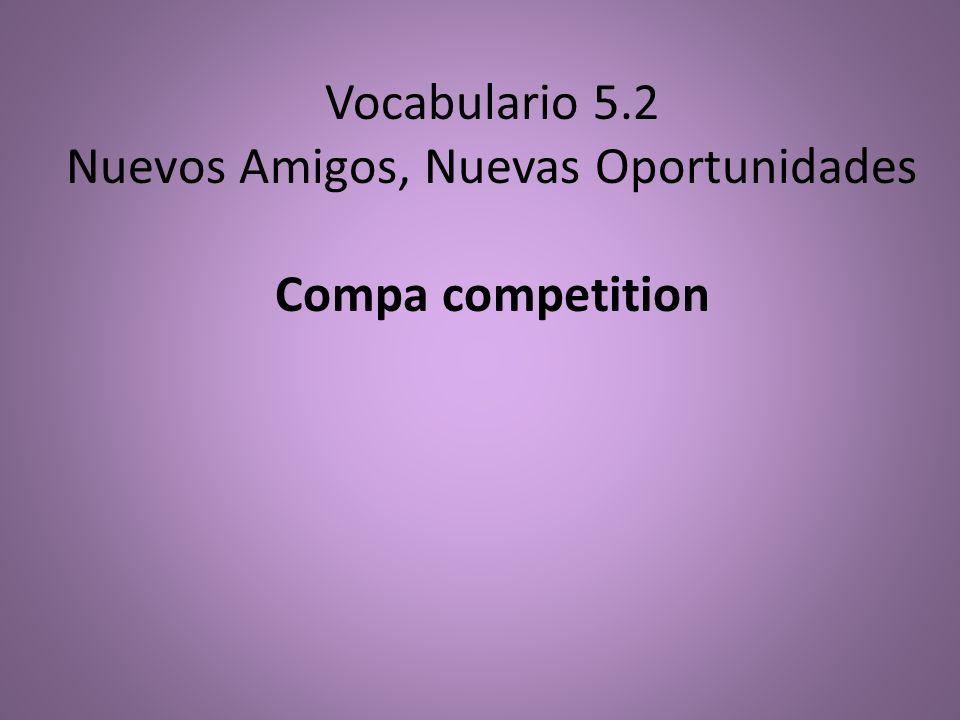 Vocabulario 5.2 Nuevos Amigos, Nuevas Oportunidades Compa competition