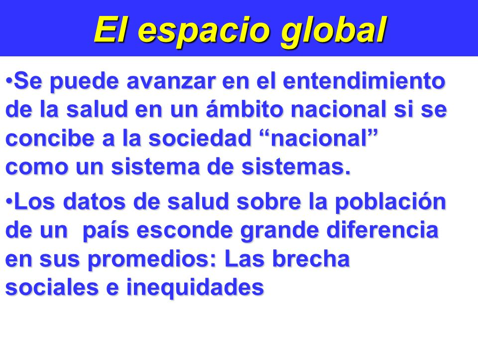 El espacio global Se puede avanzar en el entendimiento de la salud en un ámbito nacional si se concibe a la sociedad nacional como un sistema de sistemas.Se puede avanzar en el entendimiento de la salud en un ámbito nacional si se concibe a la sociedad nacional como un sistema de sistemas.