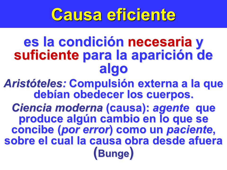 Causa eficiente es la condición necesaria y suficiente para la aparición de algo Aristóteles: Compulsión externa a la que debían obedecer los cuerpos.