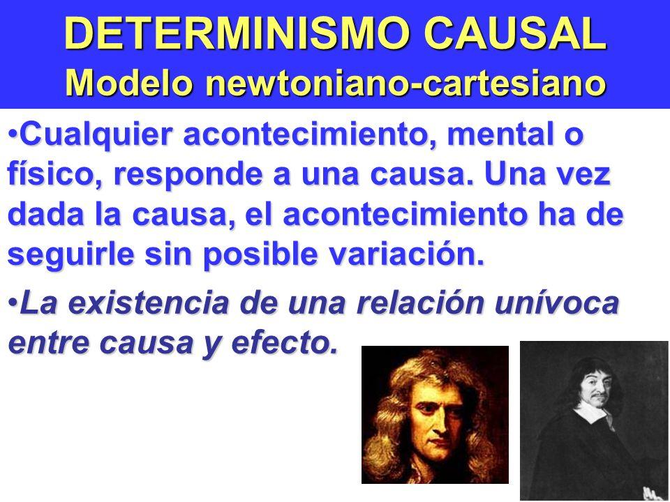 DETERMINISMO CAUSAL Modelo newtoniano-cartesiano Cualquier acontecimiento, mental o físico, responde a una causa.