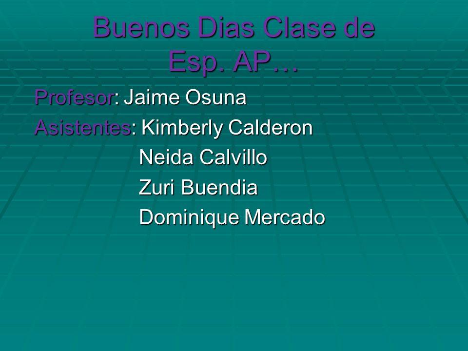 Buenos Dias Clase de Esp. AP… Profesor: Jaime Osuna Profesor: Jaime Osuna Asistentes: Kimberly Calderon Asistentes: Kimberly Calderon Neida Calvillo N