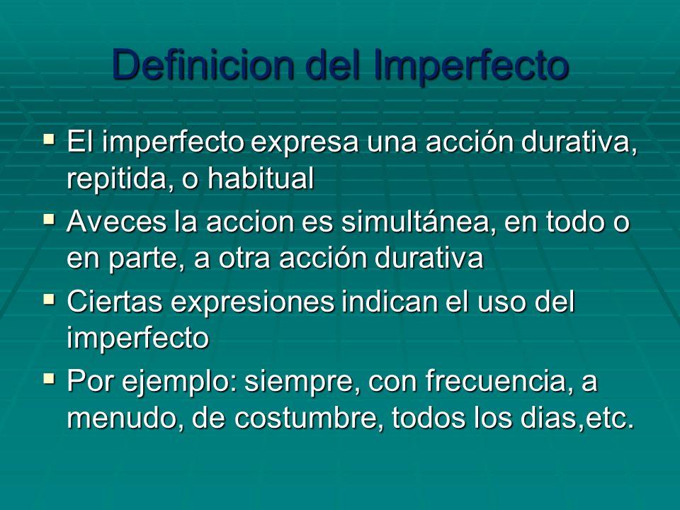 Definicion del Imperfecto El imperfecto expresa una acción durativa, repitida, o habitual El imperfecto expresa una acción durativa, repitida, o habit