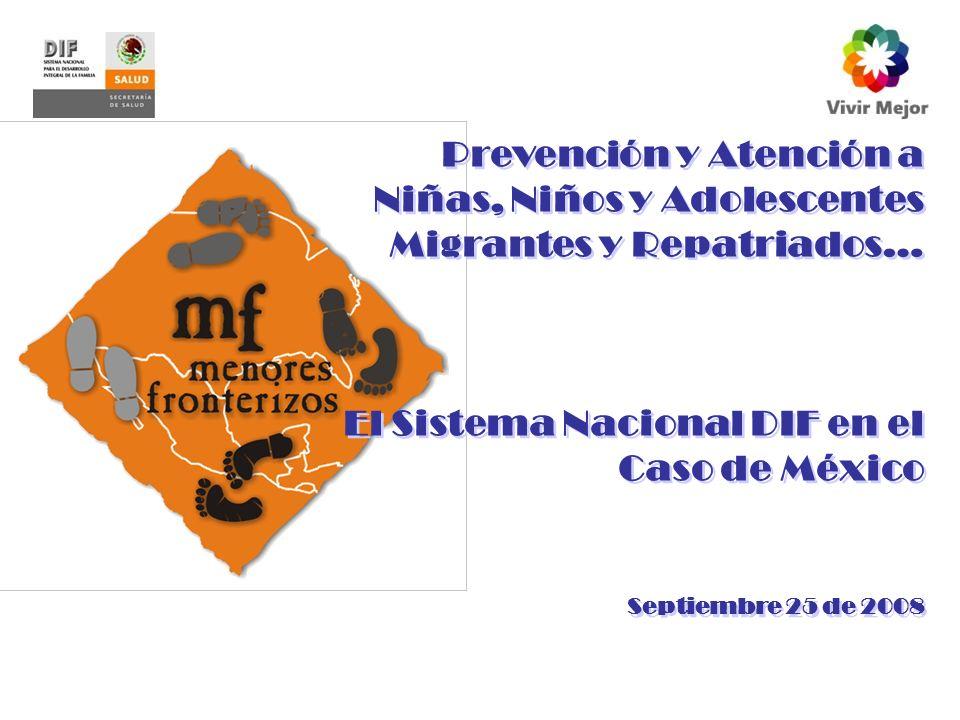 Prevención y Atención a Niñas, Niños y Adolescentes Migrantes y Repatriados… El Sistema Nacional DIF en el Caso de México Septiembre 25 de 2008 Prevención y Atención a Niñas, Niños y Adolescentes Migrantes y Repatriados… El Sistema Nacional DIF en el Caso de México Septiembre 25 de 2008