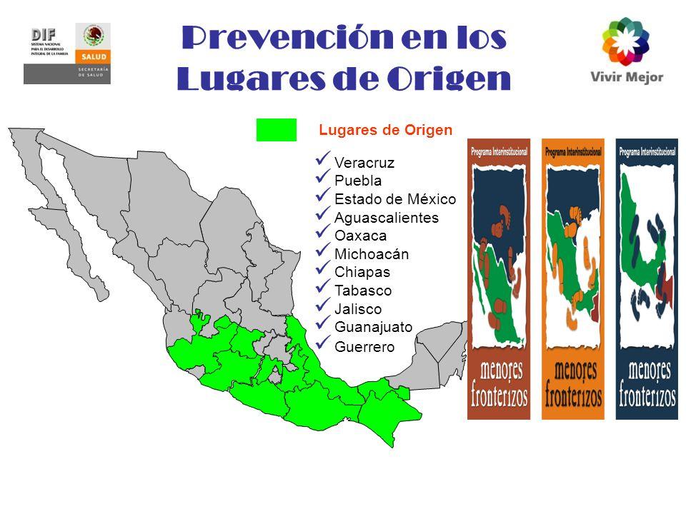 Prevención en los Lugares de Origen Veracruz Puebla Estado de México Aguascalientes Oaxaca Michoacán Chiapas Tabasco Jalisco Guanajuato Guerrero Lugares de Origen