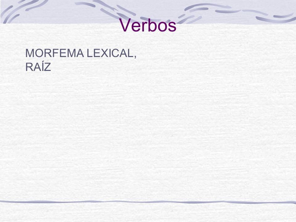 Verbos MORFEMA LEXICAL, RAÍZ