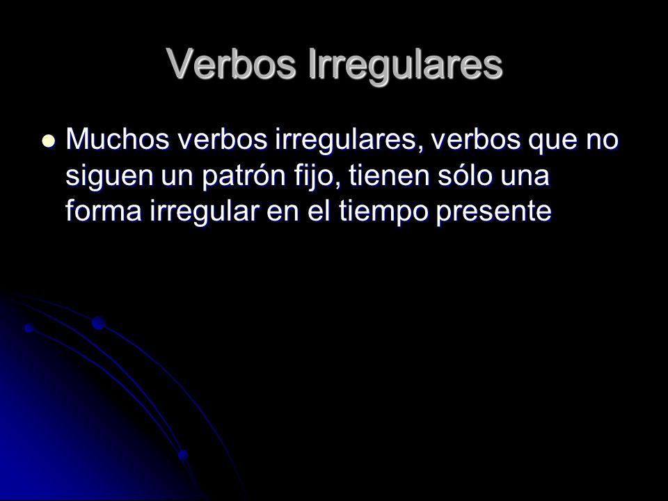 Muchos verbos irregulares, verbos que no siguen un patrón fijo, tienen sólo una forma irregular en el tiempo presente Muchos verbos irregulares, verbo