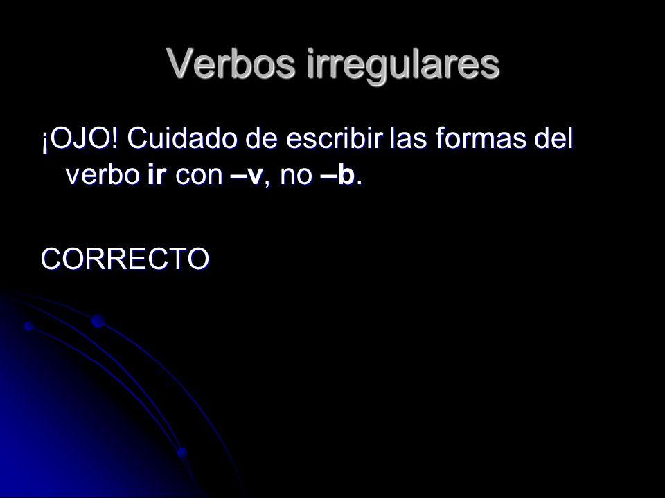 Verbos irregulares ¡OJO! Cuidado de escribir las formas del verbo ir con –v, no –b. CORRECTO