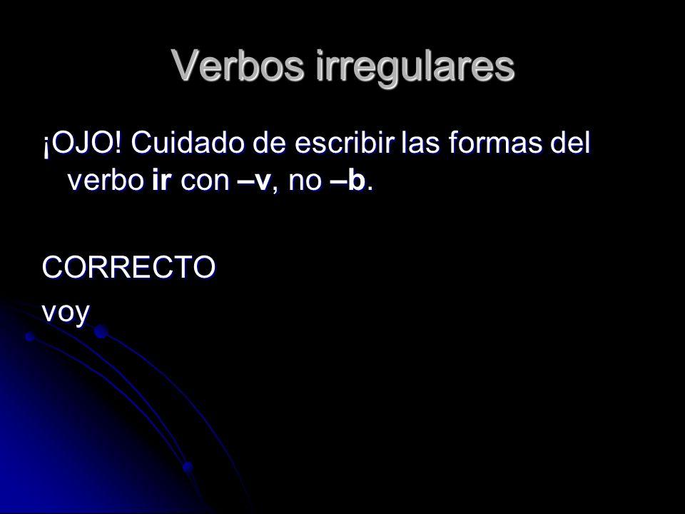 Verbos irregulares ¡OJO! Cuidado de escribir las formas del verbo ir con –v, no –b. CORRECTOvoy