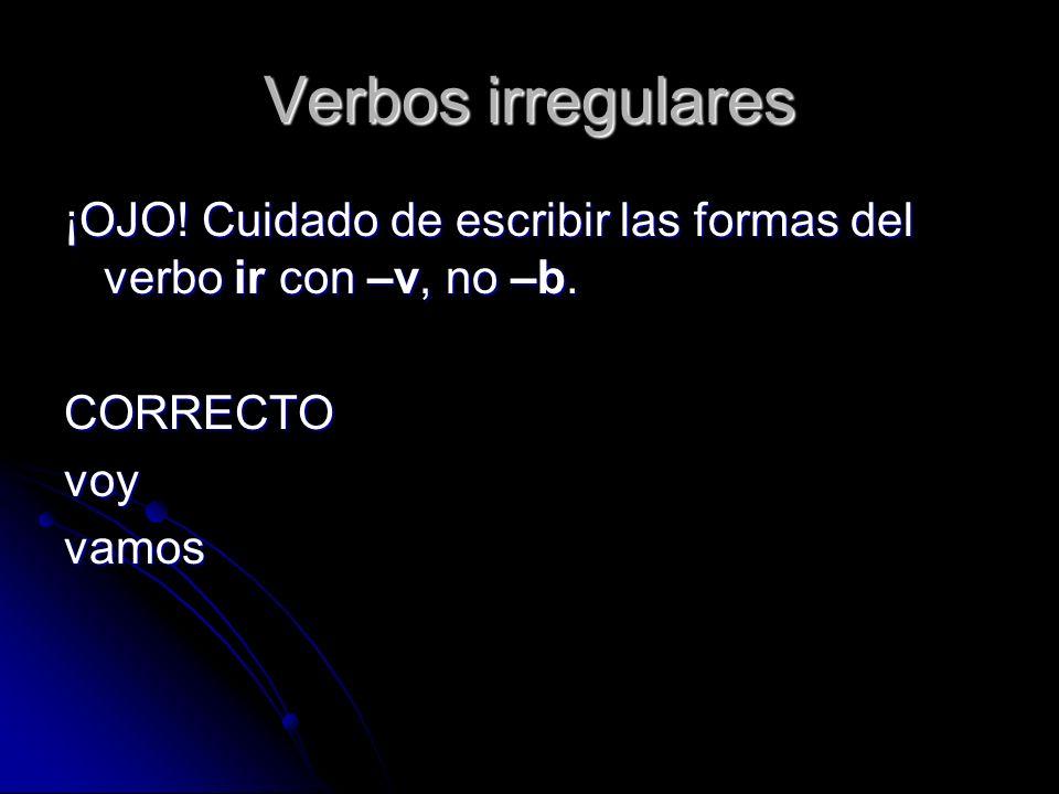 Verbos irregulares ¡OJO! Cuidado de escribir las formas del verbo ir con –v, no –b. CORRECTOvoyvamos
