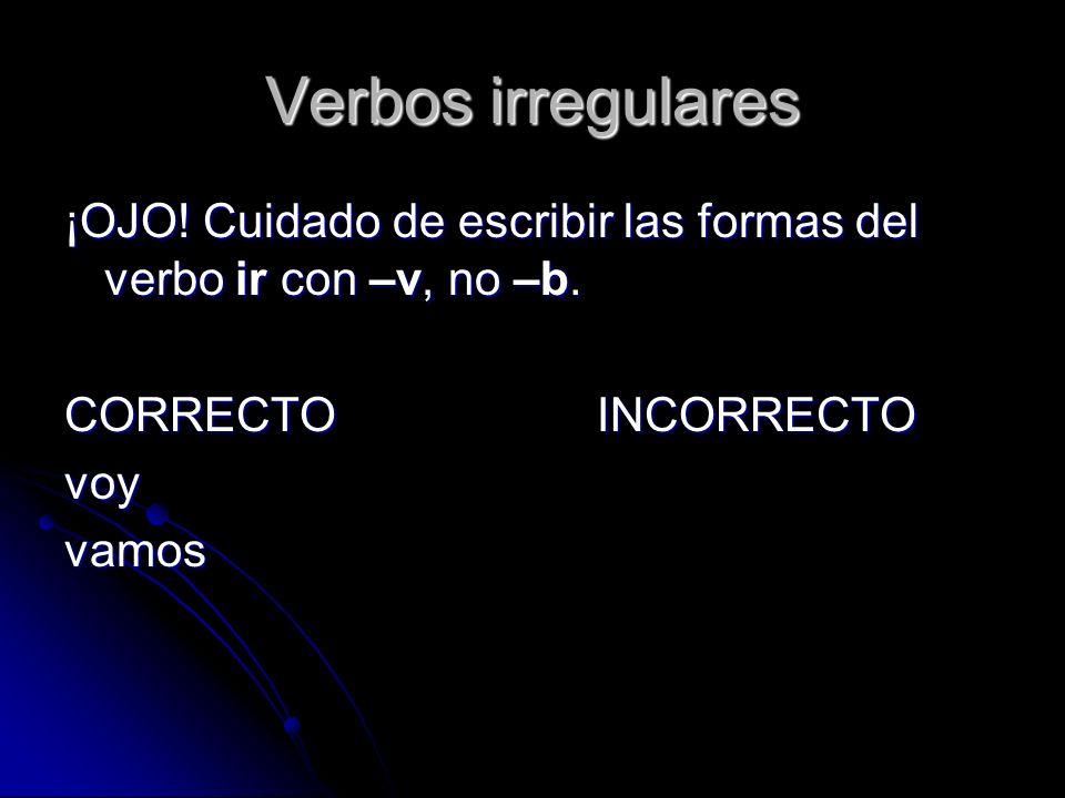 Verbos irregulares ¡OJO! Cuidado de escribir las formas del verbo ir con –v, no –b. CORRECTOINCORRECTO voyvamos