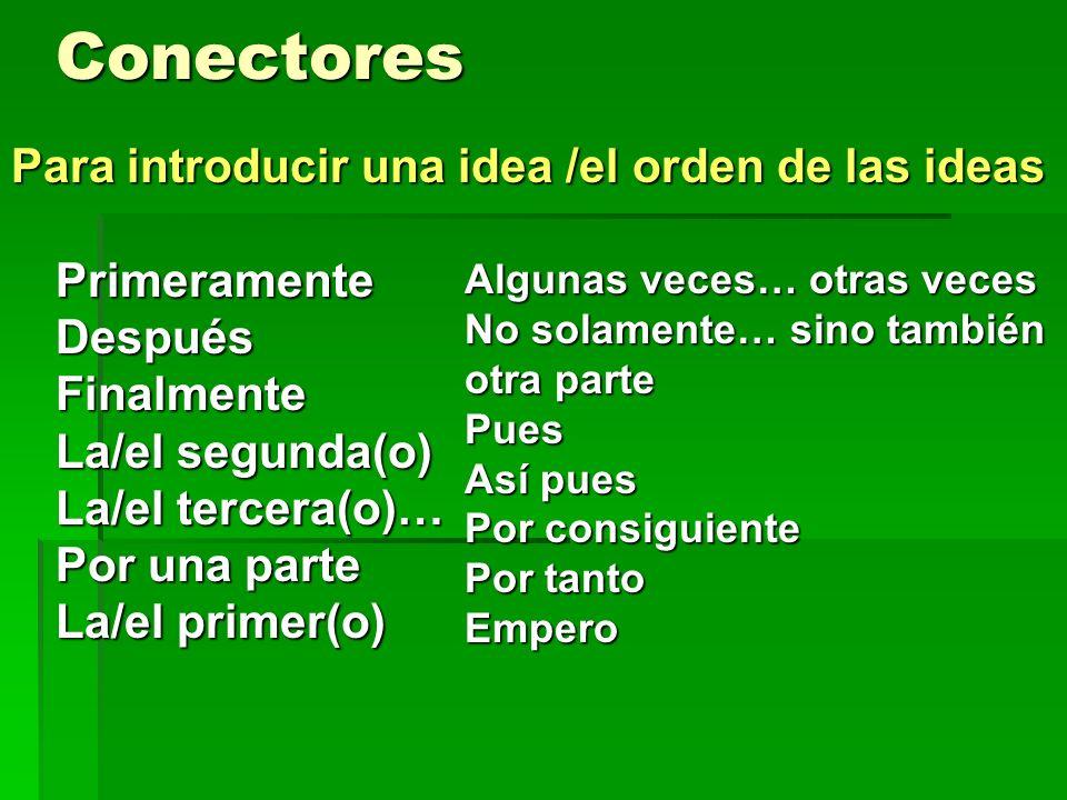 Conectores PrimeramenteDespuésFinalmente La/el segunda(o) La/el tercera(o)… Por una parte La/el primer(o) Algunas veces… otras veces No solamente… sino también otra parte Pues Así pues Por consiguiente Por tanto Empero Para introducir una idea /el orden de las ideas