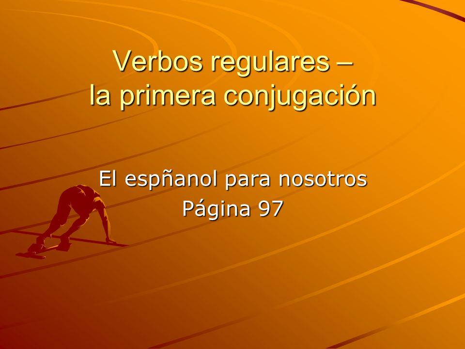 Verbos regulares – la primera conjugación El espñanol para nosotros Página 97