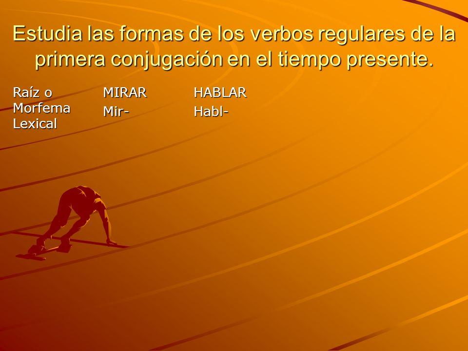 Estudia las formas de los verbos regulares de la primera conjugación en el tiempo presente. Raíz o Morfema Lexical MIRARMir-HABLARHabl-