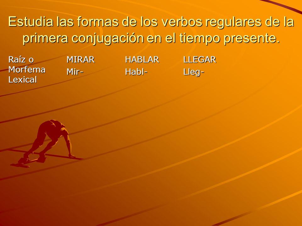 Estudia las formas de los verbos regulares de la primera conjugación en el tiempo presente. Raíz o Morfema Lexical MIRARMir-HABLARHabl-LLEGARLleg-