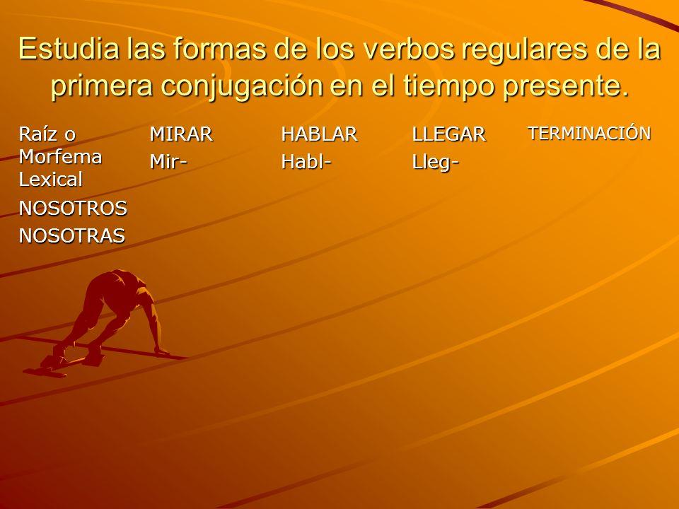 Estudia las formas de los verbos regulares de la primera conjugación en el tiempo presente. Raíz o Morfema Lexical MIRARMir-HABLARHabl-LLEGARLleg-TERM