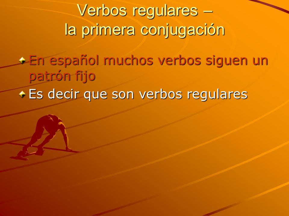 Verbos regulares – la primera conjugación En español muchos verbos siguen un patrón fijo Es decir que son verbos regulares
