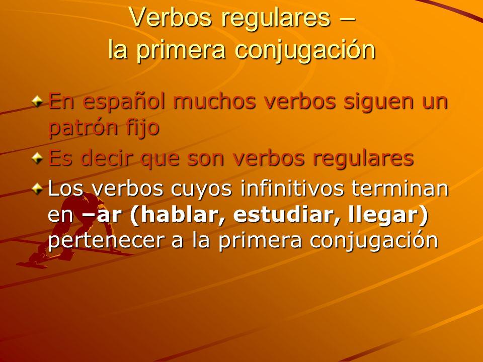 Verbos regulares – la primera conjugación En español muchos verbos siguen un patrón fijo Es decir que son verbos regulares Los verbos cuyos infinitivo