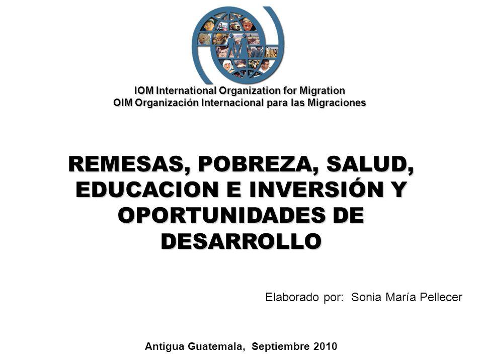 IOM International Organization for Migration OIM Organización Internacional para las Migraciones REMESAS, POBREZA, SALUD, EDUCACION E INVERSIÓN Y OPOR