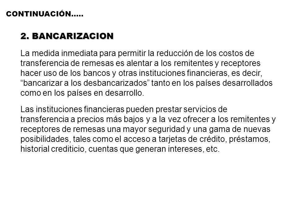 CONTINUACIÓN….. 2. BANCARIZACION La medida inmediata para permitir la reducción de los costos de transferencia de remesas es alentar a los remitentes