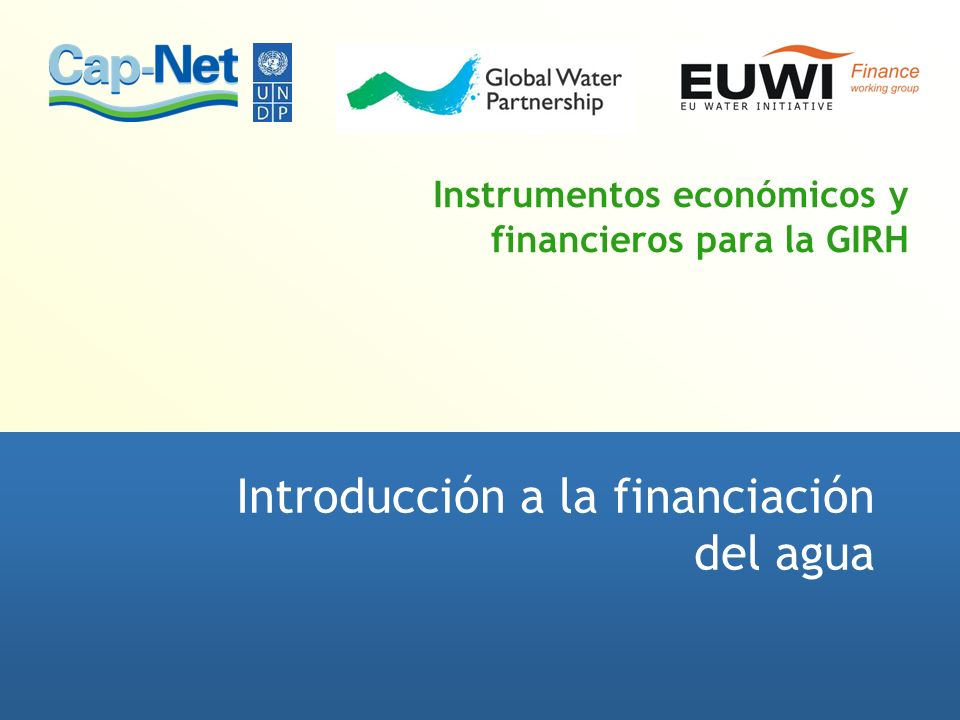 Instrumentos económicos y financieros para la GIRH Introducción a la financiación del agua