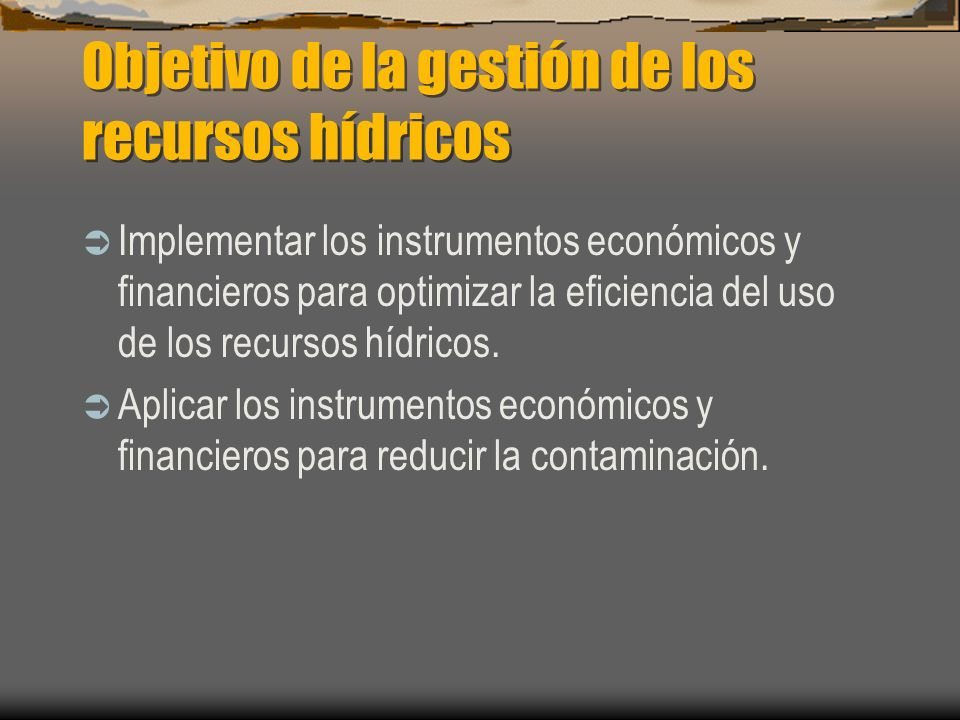 Objetivo de la gestión de los recursos hídricos Implementar los instrumentos económicos y financieros para optimizar la eficiencia del uso de los recu