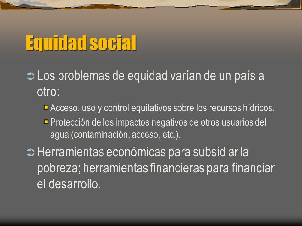 Equidad social Los problemas de equidad varían de un país a otro: Acceso, uso y control equitativos sobre los recursos hídricos. Protección de los imp