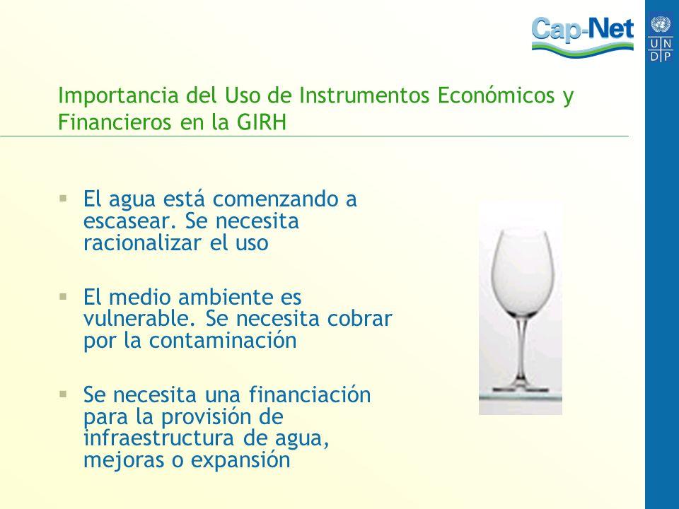 Importancia del Uso de Instrumentos Económicos y Financieros en la GIRH El agua está comenzando a escasear. Se necesita racionalizar el uso El medio a
