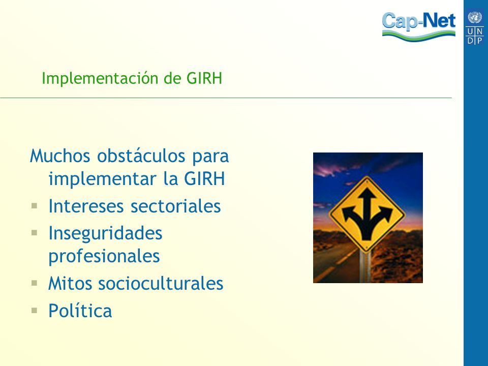 Implementación de GIRH Muchos obstáculos para implementar la GIRH Intereses sectoriales Inseguridades profesionales Mitos socioculturales Política