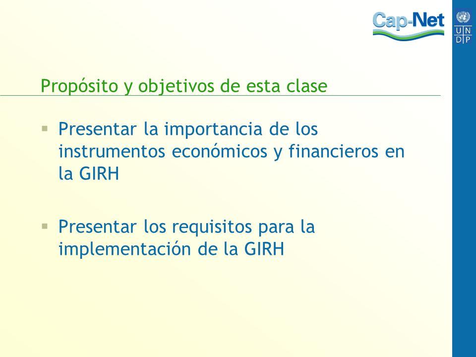 Propósito y objetivos de esta clase Presentar la importancia de los instrumentos económicos y financieros en la GIRH Presentar los requisitos para la