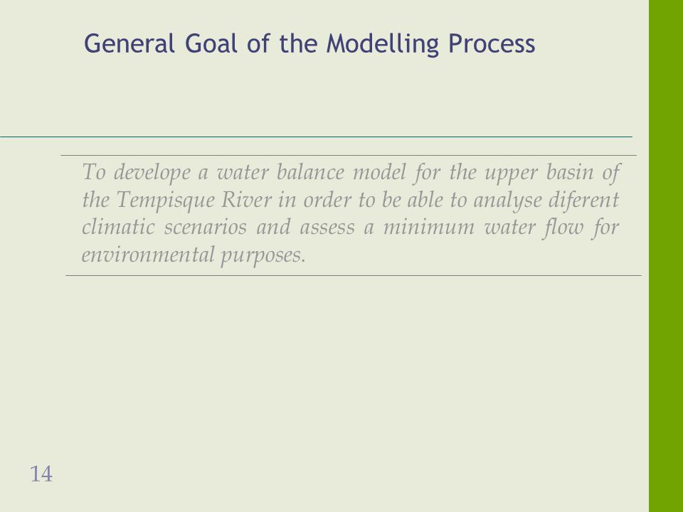 14 General Goal of the Modelling Process To develope a water balance model for the upper basin of the Tempisque River in order to be able to analyse diferent climatic scenarios and assess a minimum water flow for environmental purposes.