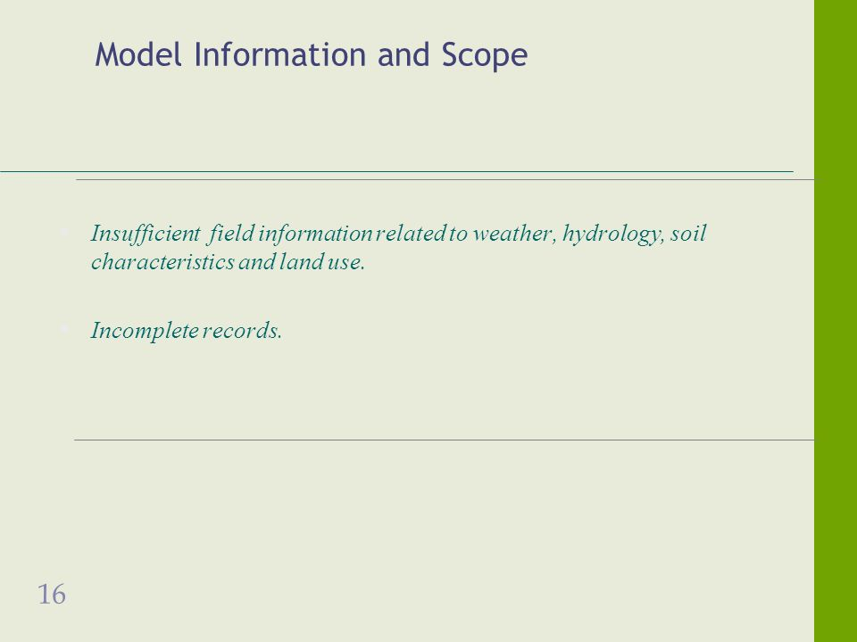 16 Model Information and Scope Insufficient field information related to weather, hydrology, soil characteristics and land use. Incomplete records.