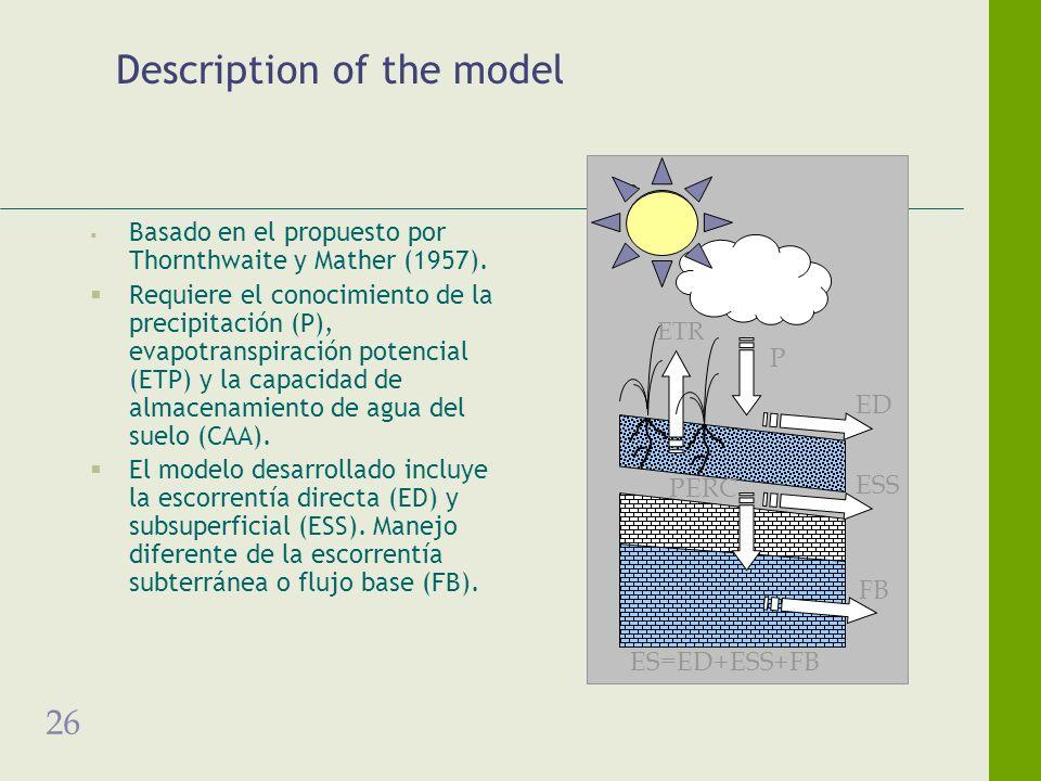 26 Description of the model Basado en el propuesto por Thornthwaite y Mather (1957). Requiere el conocimiento de la precipitación (P), evapotranspirac
