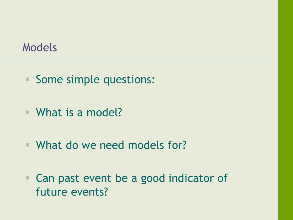 Models Some simple questions: What is a model. What do we need models for.